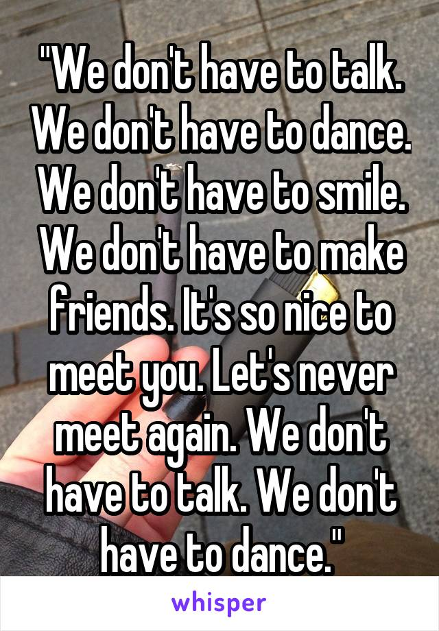 """""""We don't have to talk. We don't have to dance. We don't have to smile. We don't have to make friends. It's so nice to meet you. Let's never meet again. We don't have to talk. We don't have to dance."""""""
