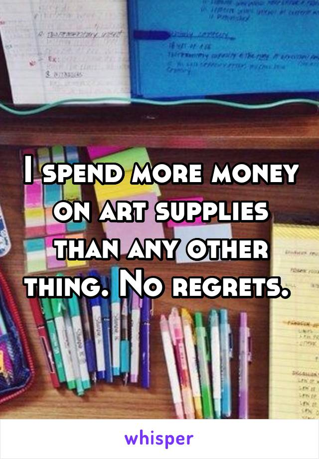 I spend more money on art supplies than any other thing. No regrets.