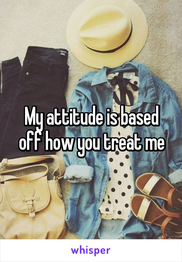 My attitude is based off how you treat me