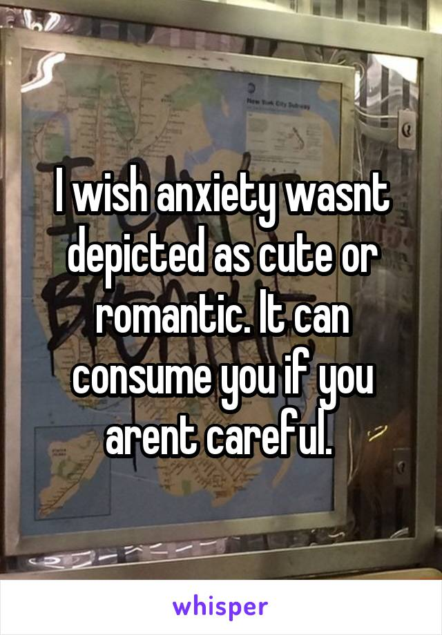 I wish anxiety wasnt depicted as cute or romantic. It can consume you if you arent careful.