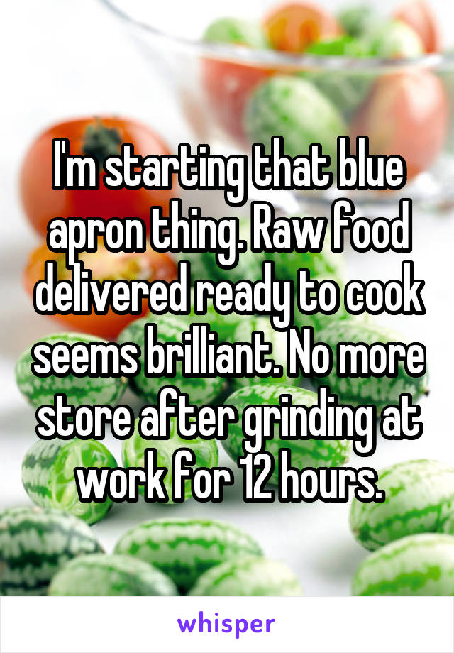 I'm starting that blue apron thing. Raw food delivered ready to cook seems brilliant. No more store after grinding at work for 12 hours.