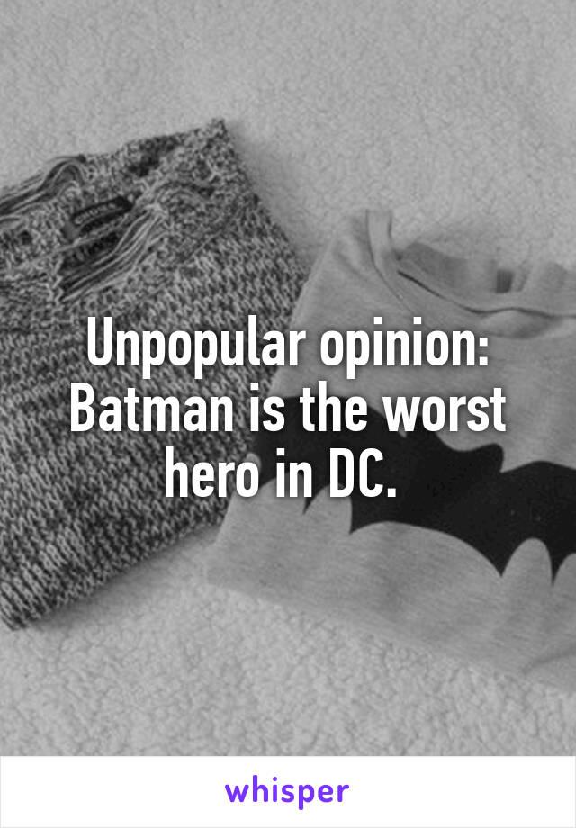 Unpopular opinion: Batman is the worst hero in DC.