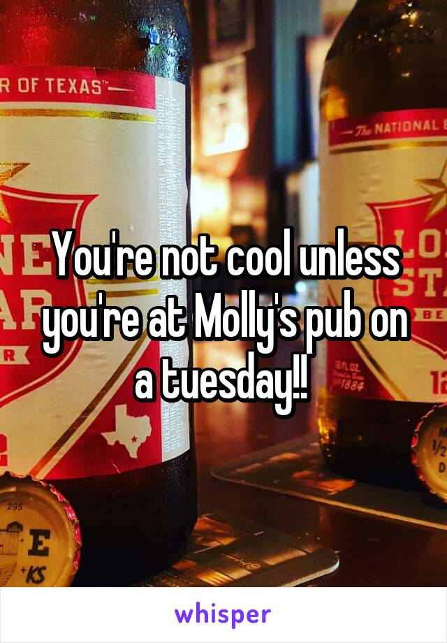You're not cool unless you're at Molly's pub on a tuesday!!