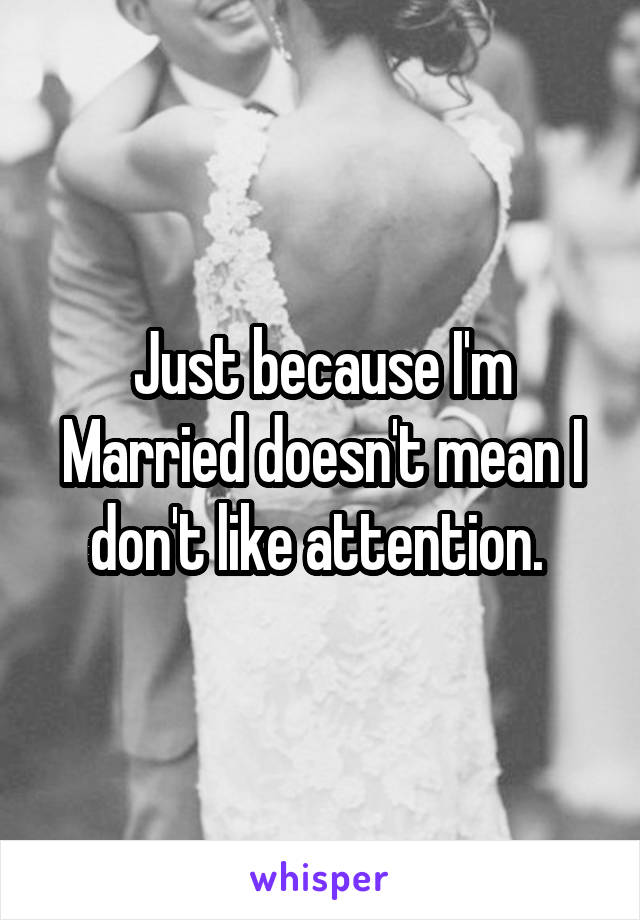 Just because I'm Married doesn't mean I don't like attention.