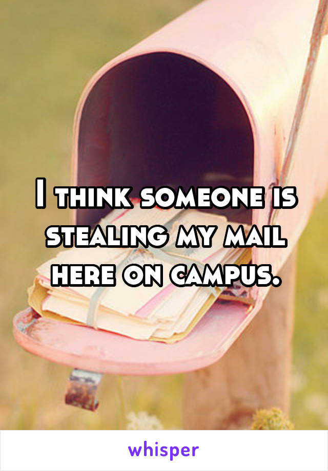 I think someone is stealing my mail here on campus.