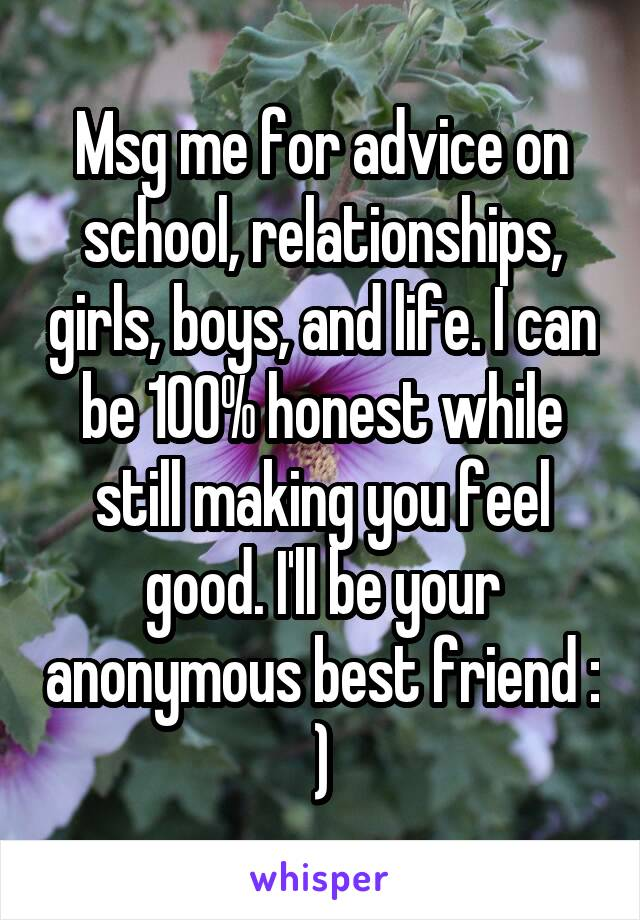 Msg me for advice on school, relationships, girls, boys, and life. I can be 100% honest while still making you feel good. I'll be your anonymous best friend : )