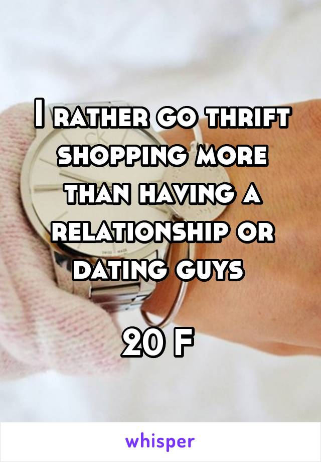 I rather go thrift shopping more than having a relationship or dating guys   20 F
