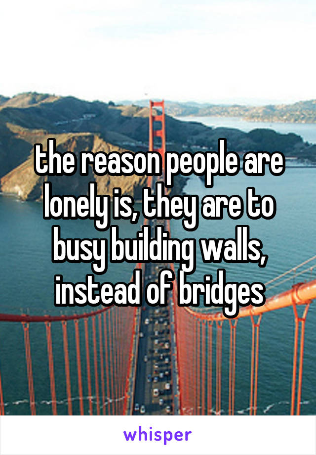 the reason people are lonely is, they are to busy building walls, instead of bridges