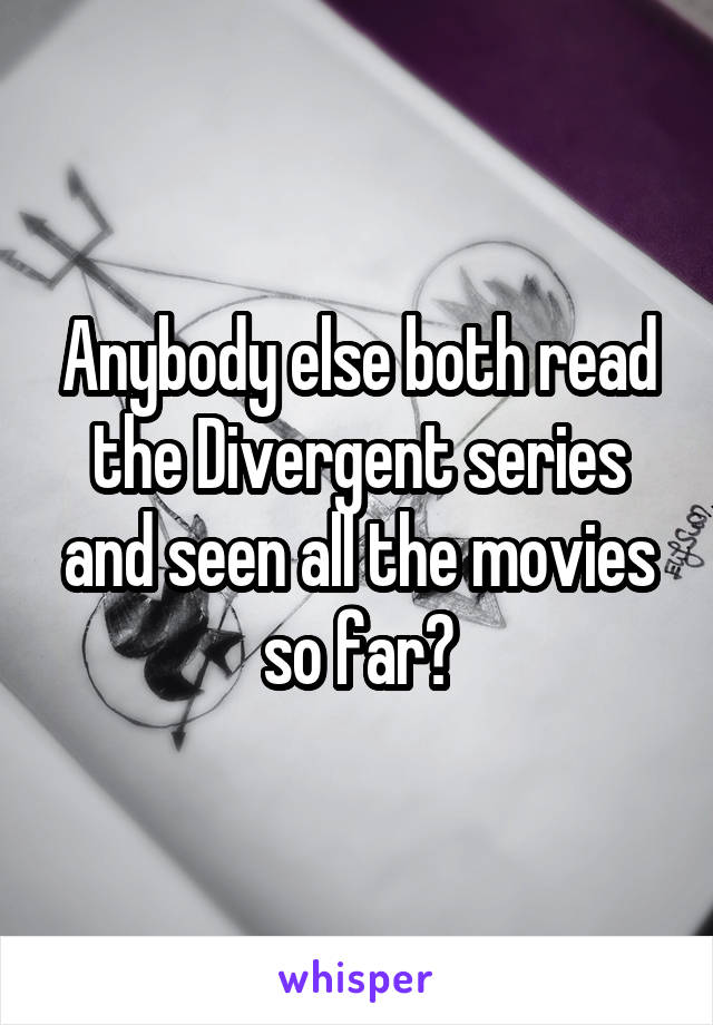 Anybody else both read the Divergent series and seen all the movies so far?