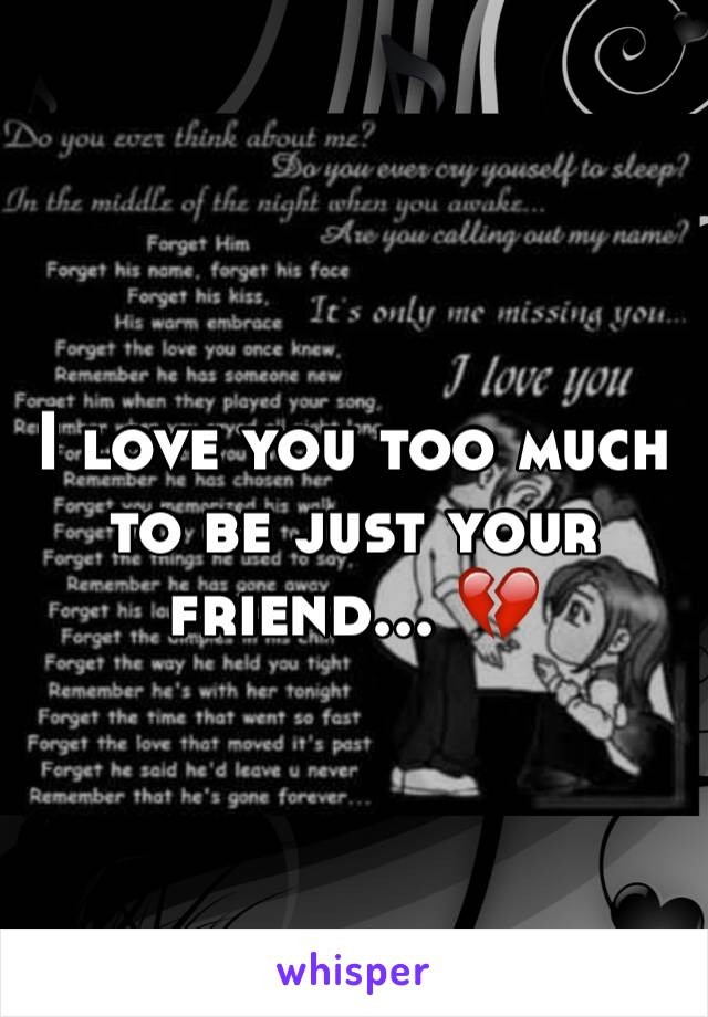 I love you too much to be just your friend... 💔