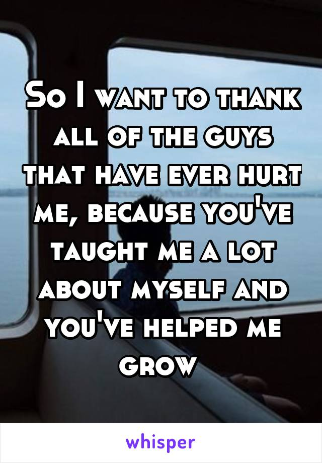 So I want to thank all of the guys that have ever hurt me, because you've taught me a lot about myself and you've helped me grow