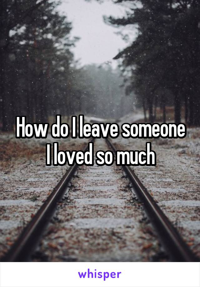 How do I leave someone I loved so much