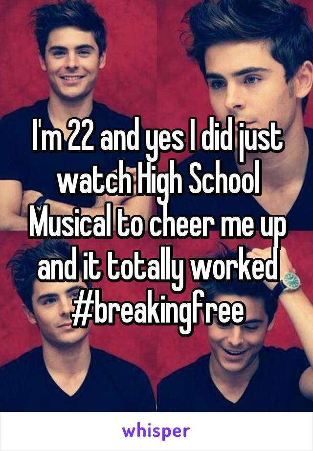 I'm 22 and yes I did just watch High School Musical to cheer me up and it totally worked #breakingfree