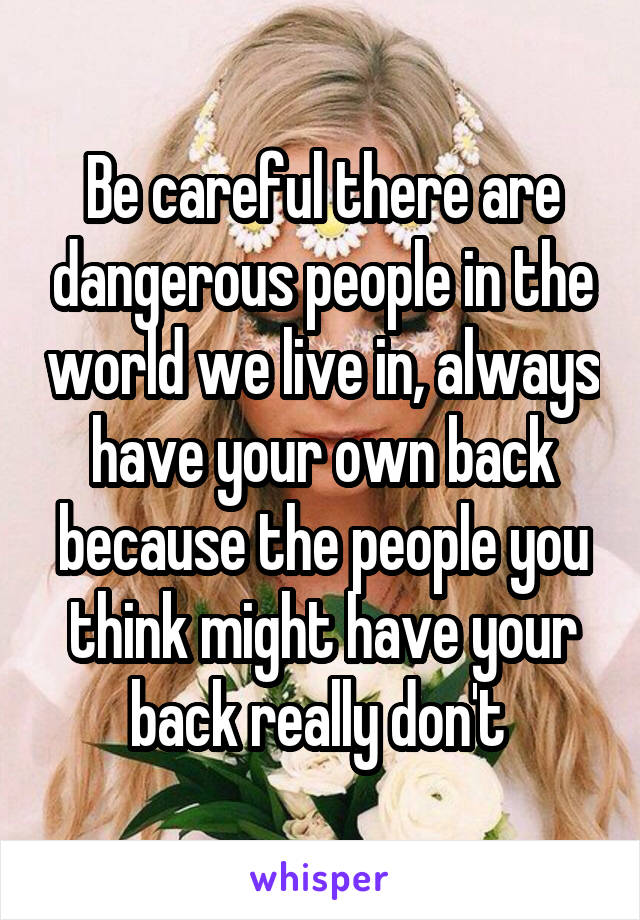 Be careful there are dangerous people in the world we live in, always have your own back because the people you think might have your back really don't