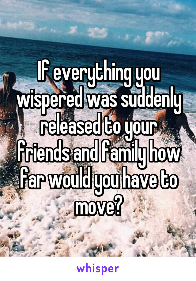 If everything you wispered was suddenly released to your friends and family how far would you have to move?