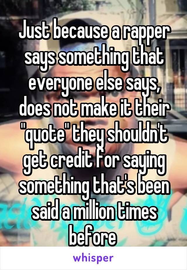 """Just because a rapper says something that everyone else says, does not make it their """"quote"""" they shouldn't get credit for saying something that's been said a million times before"""