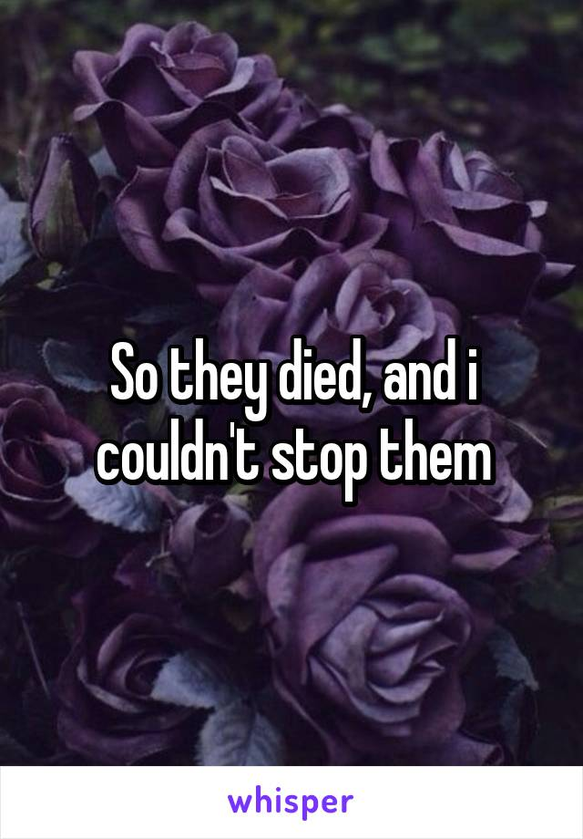 So they died, and i couldn't stop them