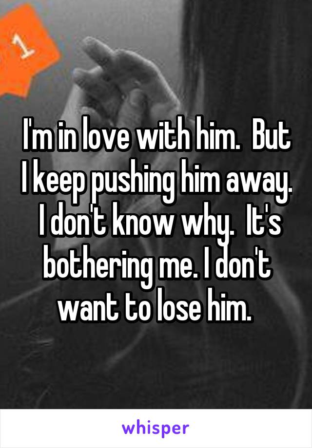 I'm in love with him.  But I keep pushing him away.  I don't know why.  It's bothering me. I don't want to lose him.