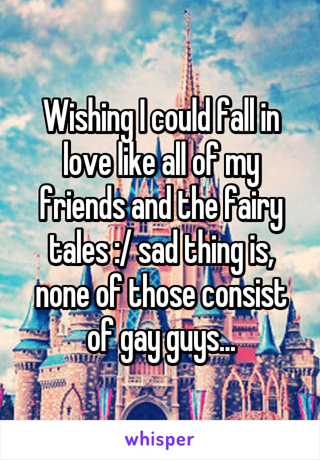 Wishing I could fall in love like all of my friends and the fairy tales :/ sad thing is, none of those consist of gay guys...
