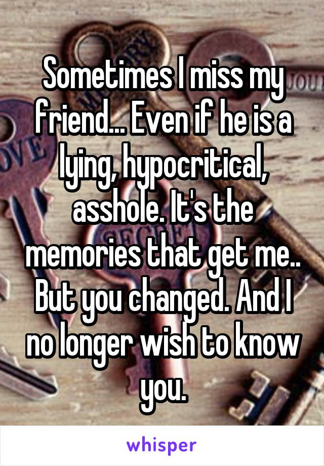 Sometimes I miss my friend... Even if he is a lying, hypocritical, asshole. It's the memories that get me.. But you changed. And I no longer wish to know you.