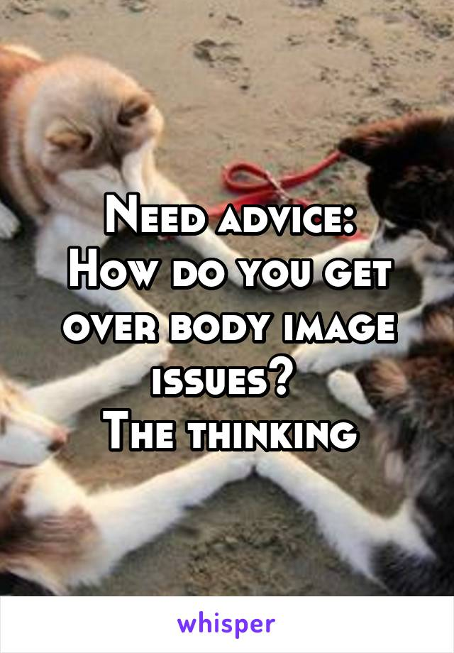 Need advice: How do you get over body image issues?  The thinking