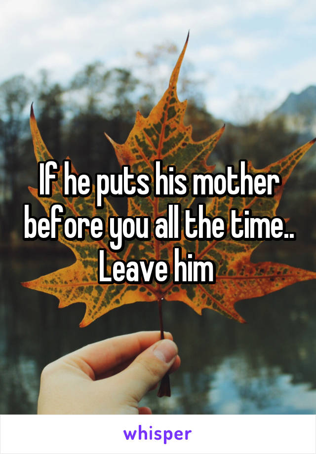 If he puts his mother before you all the time.. Leave him