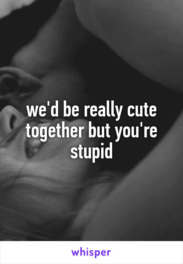 we'd be really cute together but you're stupid