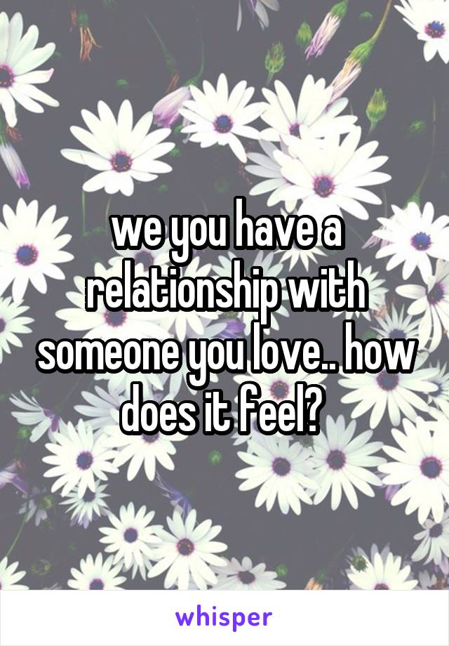 we you have a relationship with someone you love.. how does it feel?