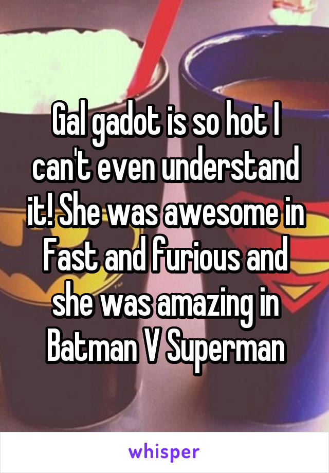 Gal gadot is so hot I can't even understand it! She was awesome in Fast and furious and she was amazing in Batman V Superman