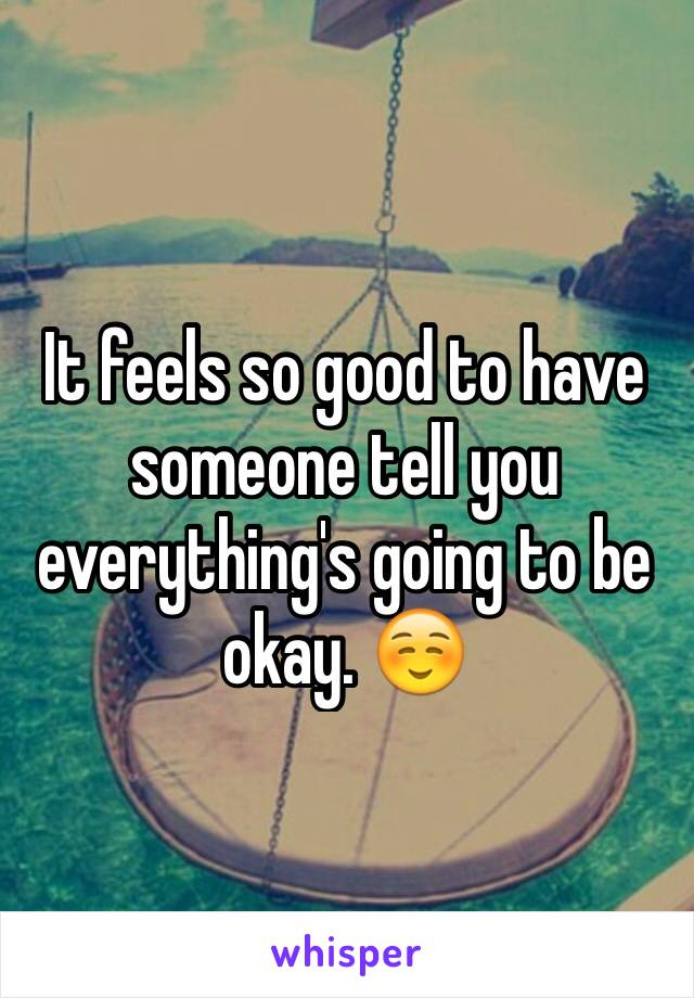 It feels so good to have someone tell you everything's going to be okay. ☺️