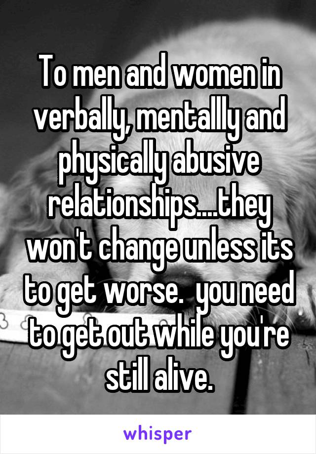 To men and women in verbally, mentallly and physically abusive relationships....they won't change unless its to get worse.  you need to get out while you're still alive.