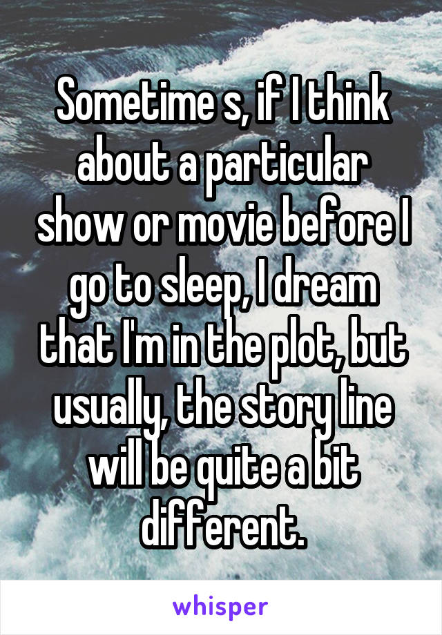 Sometime s, if I think about a particular show or movie before I go to sleep, I dream that I'm in the plot, but usually, the story line will be quite a bit different.