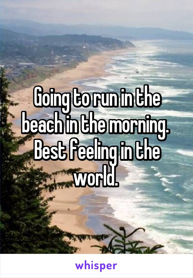 Going to run in the beach in the morning.  Best feeling in the world.