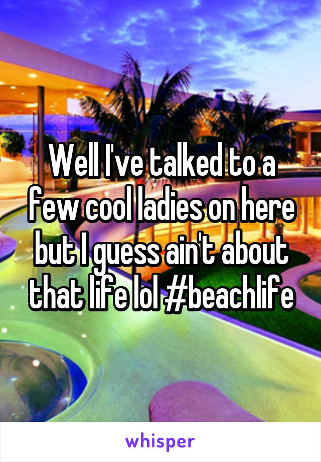 Well I've talked to a few cool ladies on here but I guess ain't about that life lol #beachlife