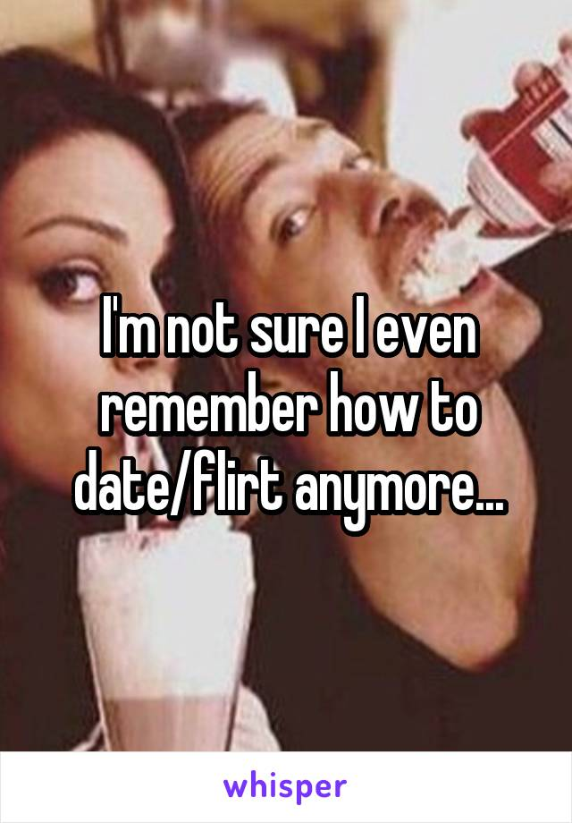 I'm not sure I even remember how to date/flirt anymore...