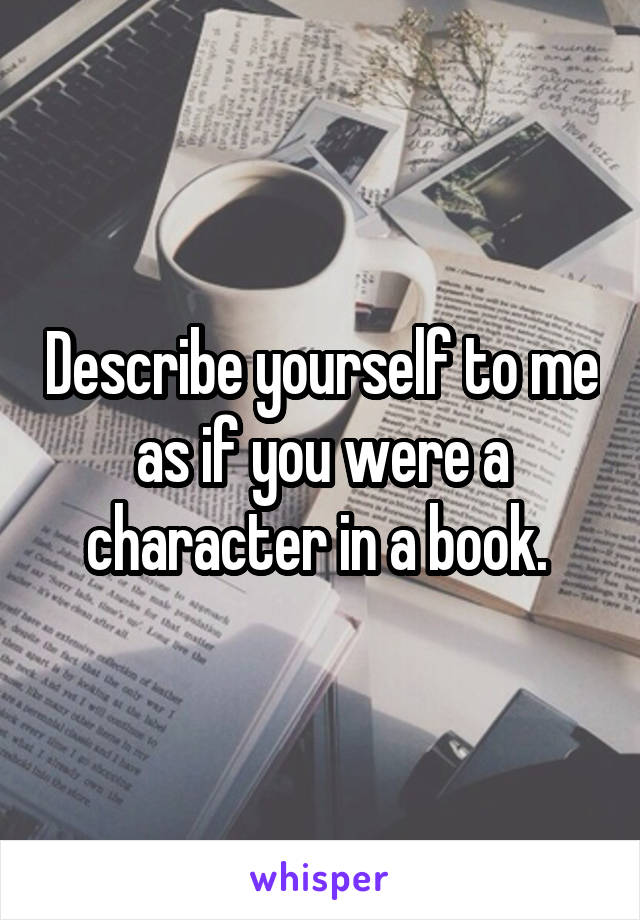 Describe yourself to me as if you were a character in a book.