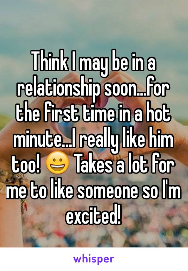 Think I may be in a relationship soon...for the first time in a hot minute...I really like him too! 😀 Takes a lot for me to like someone so I'm excited!