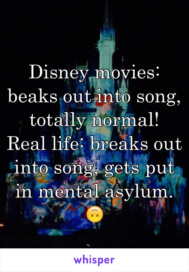 Disney movies: beaks out into song, totally normal! Real life: breaks out into song, gets put in mental asylum. 🙃