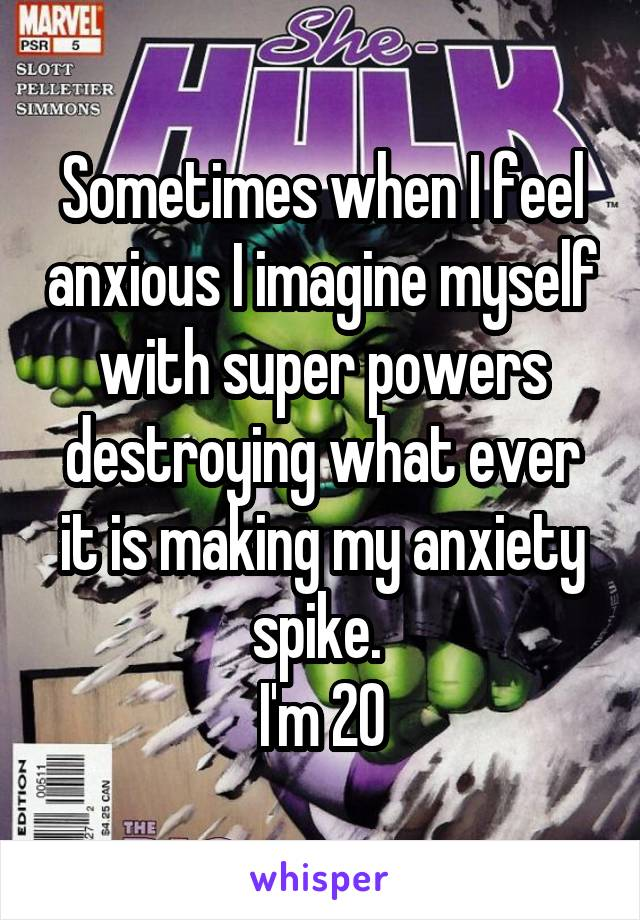 Sometimes when I feel anxious I imagine myself with super powers destroying what ever it is making my anxiety spike.  I'm 20