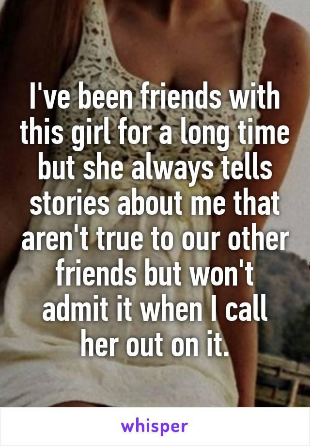 I've been friends with this girl for a long time but she always tells stories about me that aren't true to our other friends but won't admit it when I call her out on it.