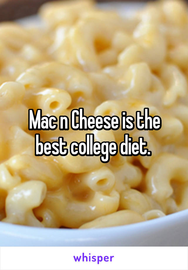 Mac n Cheese is the best college diet.
