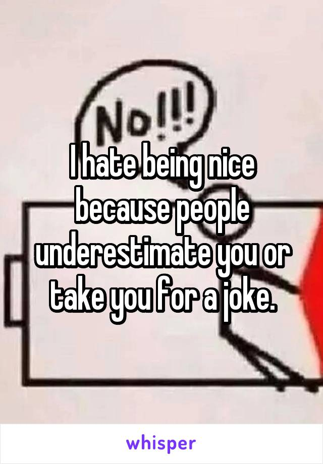 I hate being nice because people underestimate you or take you for a joke.
