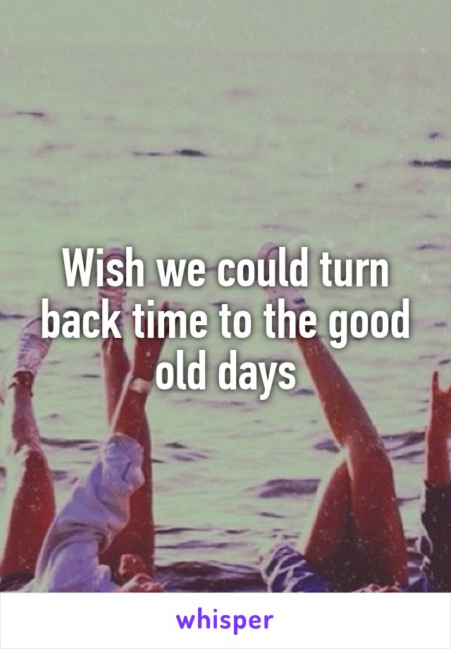 Wish we could turn back time to the good old days