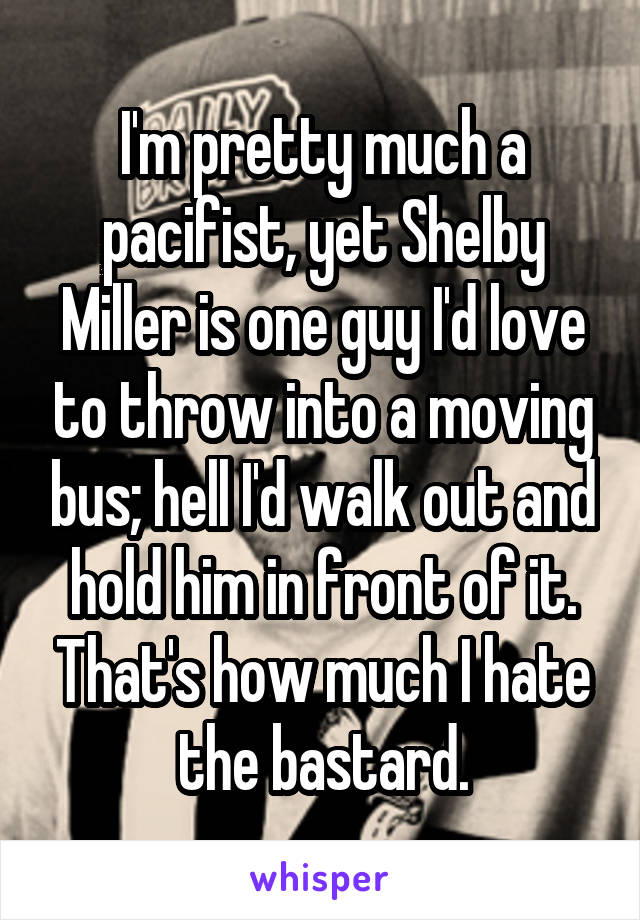 I'm pretty much a pacifist, yet Shelby Miller is one guy I'd love to throw into a moving bus; hell I'd walk out and hold him in front of it. That's how much I hate the bastard.