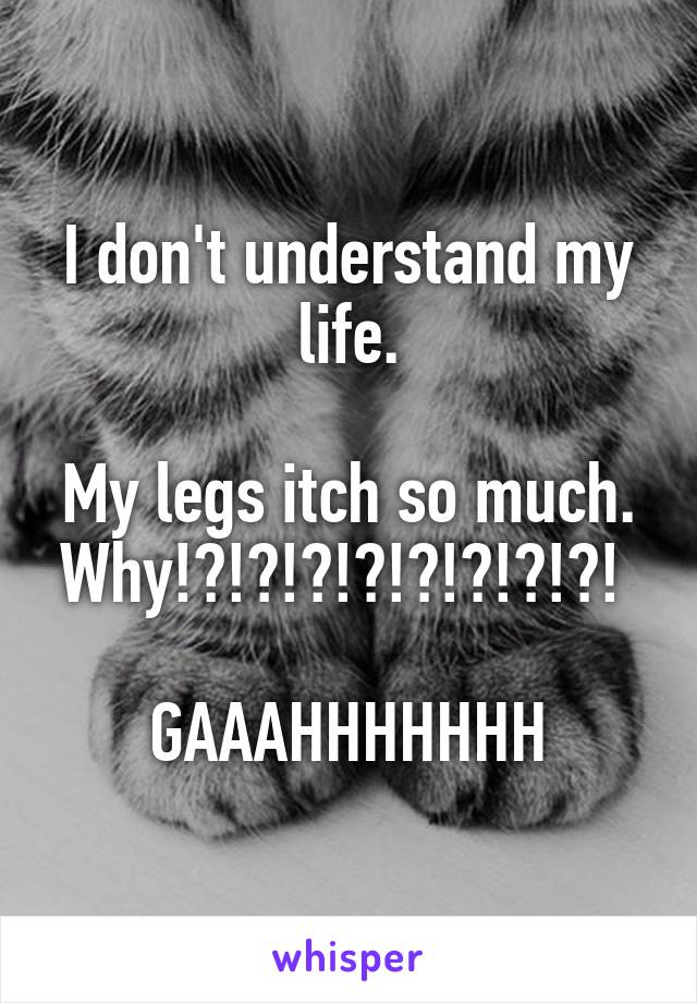 I don't understand my life.  My legs itch so much. Why!?!?!?!?!?!?!?!?!   GAAAHHHHHHH