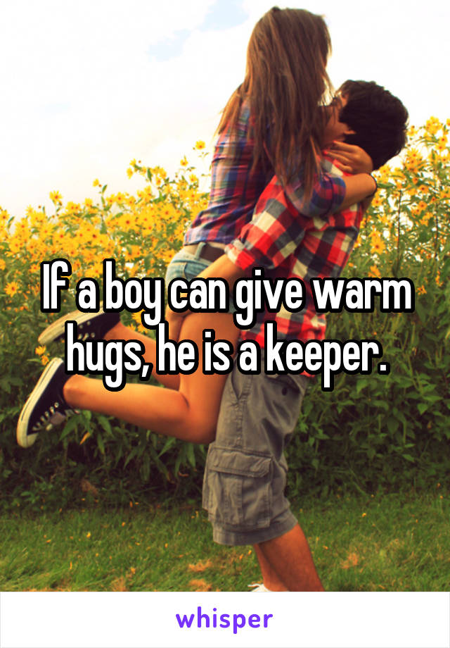 If a boy can give warm hugs, he is a keeper.