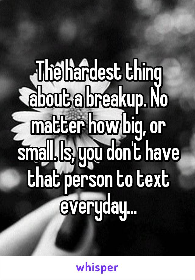 The hardest thing about a breakup. No matter how big, or small. Is, you don't have that person to text everyday...