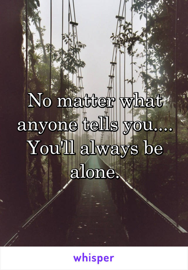 No matter what anyone tells you.... You'll always be alone.