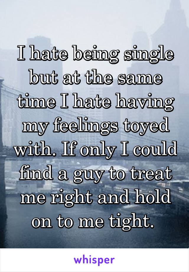 I hate being single but at the same time I hate having my feelings toyed with. If only I could find a guy to treat me right and hold on to me tight.