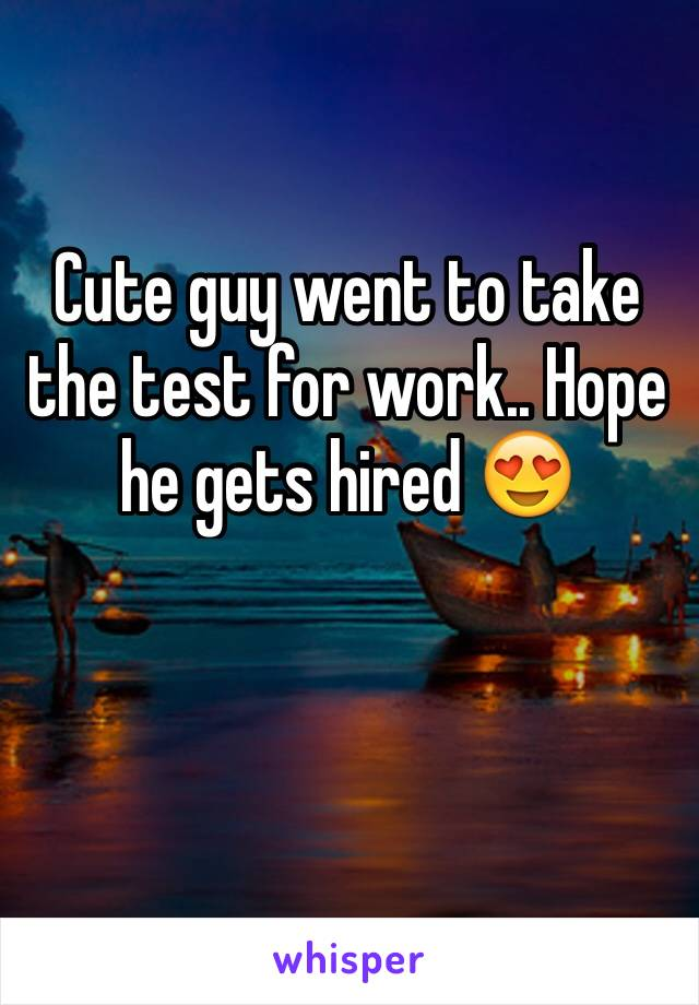 Cute guy went to take the test for work.. Hope he gets hired 😍